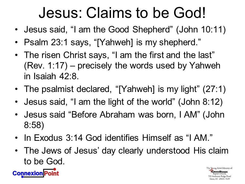 Jesus: Claims to be God! Jesus said, I am the Good Shepherd (John 10:11) Psalm 23:1 says, [Yahweh] is my shepherd.